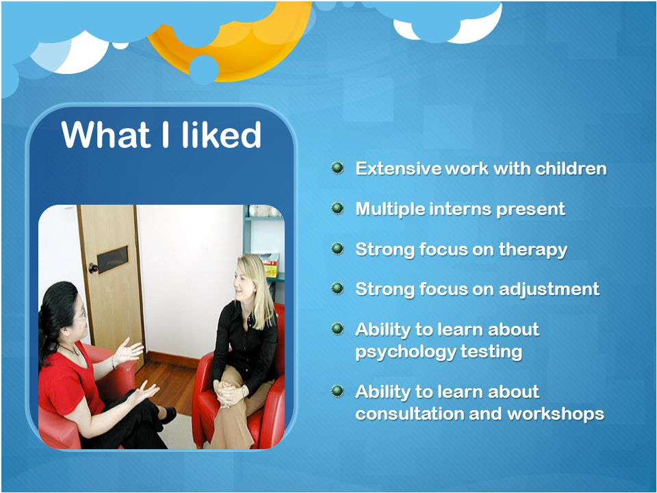 What I liked Extensive work with children Multiple interns present Strong focus on therapy Strong focus on adjustment Ability to learn about psychology testing Ability to learn about consultation and workshops