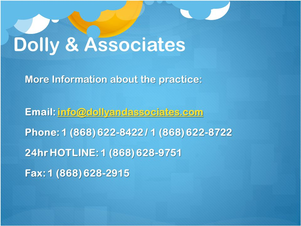 More Information about the practice: Email: info@dollyandassociates.com info@dollyandassociates.com Phone: 1 (868) 622-8422 / 1 (868) 622-8722 24hr HOTLINE: 1 (868) 628-9751 Fax: 1 (868) 628-2915 Dolly & Associates