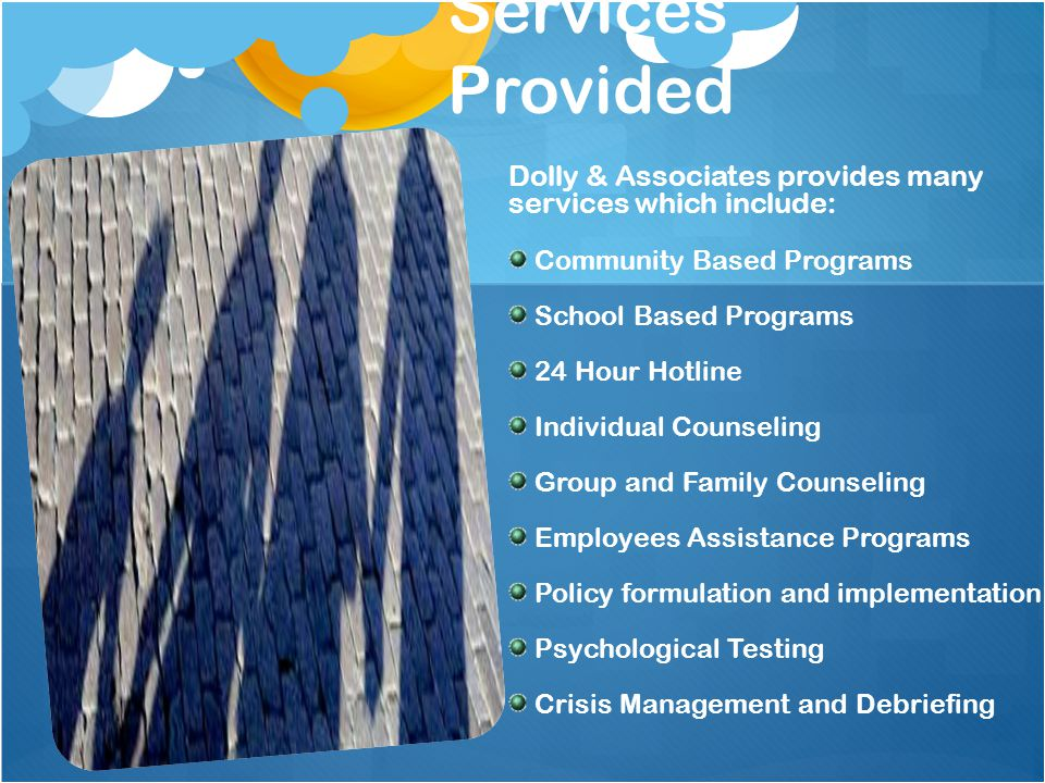 Services Provided Dolly & Associates provides many services which include: Community Based Programs School Based Programs 24 Hour Hotline Individual Counseling Group and Family Counseling Employees Assistance Programs Policy formulation and implementation Psychological Testing Crisis Management and Debriefing
