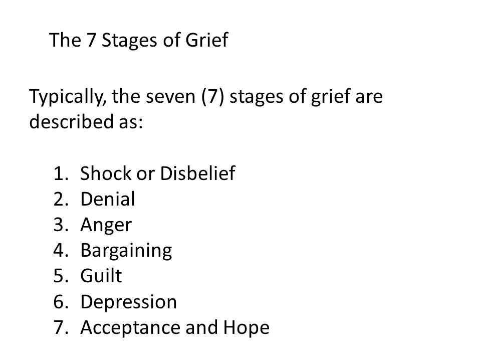 Typically, the seven (7) stages of grief are described as: 1.Shock or Disbelief 2.Denial 3.Anger 4.Bargaining 5.Guilt 6.Depression 7.Acceptance and Hope The 7 Stages of Grief