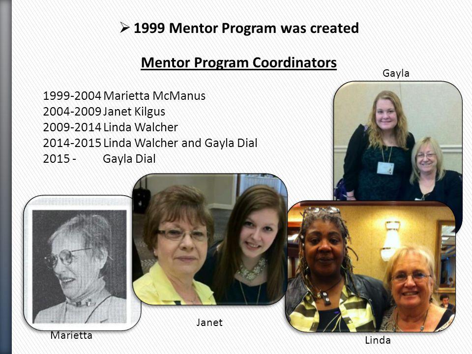  1999 Mentor Program was created Mentor Program Coordinators 1999-2004 Marietta McManus 2004-2009 Janet Kilgus 2009-2014 Linda Walcher 2014-2015 Linda Walcher and Gayla Dial 2015 - Gayla Dial Marietta Janet Linda Gayla