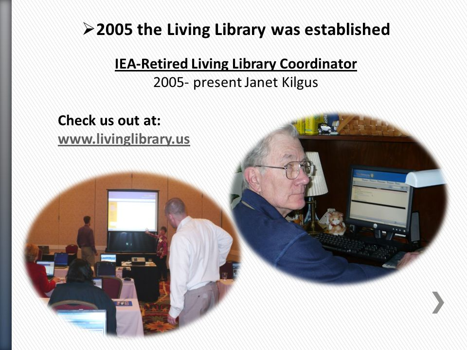  2005 the Living Library was established IEA-Retired Living Library Coordinator 2005- present Janet Kilgus Check us out at: www.livinglibrary.us