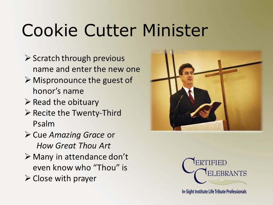 Cookie Cutter Minister  Scratch through previous name and enter the new one  Mispronounce the guest of honor's name  Read the obituary  Recite the Twenty-Third Psalm  Cue Amazing Grace or How Great Thou Art  Many in attendance don't even know who Thou is  Close with prayer