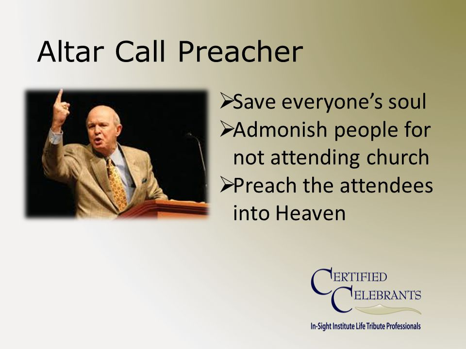 Altar Call Preacher  Save everyone's soul  Admonish people for not attending church  Preach the attendees into Heaven