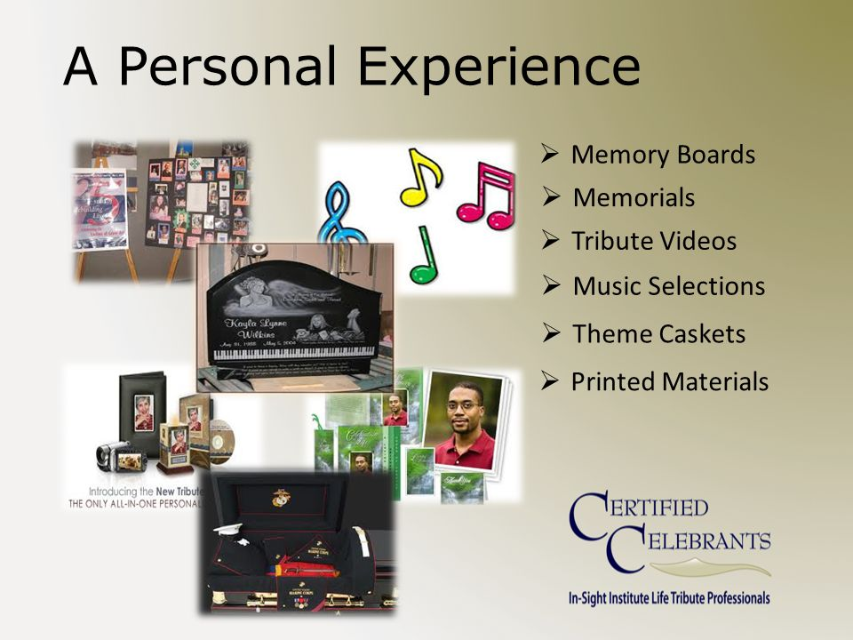 A Personal Experience  Memory Boards  Memorials  Tribute Videos  Music Selections  Theme Caskets  Printed Materials