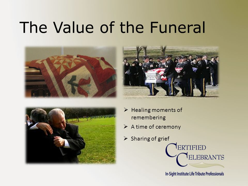 The Value of the Funeral  Healing moments of remembering  A time of ceremony  Sharing of grief