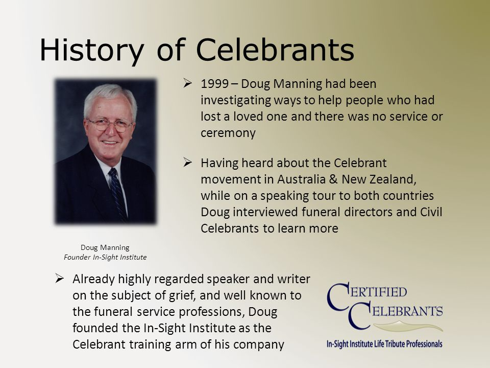 History of Celebrants  1999 – Doug Manning had been investigating ways to help people who had lost a loved one and there was no service or ceremony  Having heard about the Celebrant movement in Australia & New Zealand, while on a speaking tour to both countries Doug interviewed funeral directors and Civil Celebrants to learn more  Already highly regarded speaker and writer on the subject of grief, and well known to the funeral service professions, Doug founded the In-Sight Institute as the Celebrant training arm of his company Doug Manning Founder In-Sight Institute