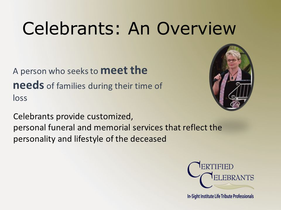 Celebrants: An Overview A person who seeks to meet the needs of families during their time of loss Celebrants provide customized, personal funeral and