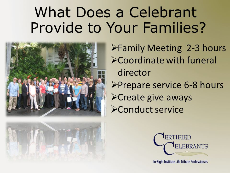 Family Meeting 2-3 hours  Coordinate with funeral director  Prepare service 6-8 hours  Create give aways  Conduct service What Does a Celebrant