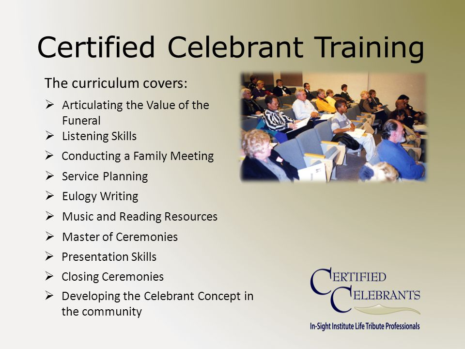 Certified Celebrant Training The curriculum covers:  Articulating the Value of the Funeral  Listening Skills  Conducting a Family Meeting  Service Planning  Eulogy Writing  Music and Reading Resources  Master of Ceremonies  Presentation Skills  Closing Ceremonies  Developing the Celebrant Concept in the community