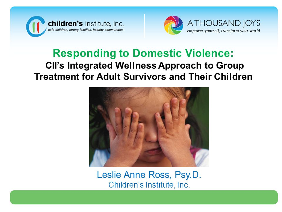 Responding to Domestic Violence: CII's Integrated Wellness Approach to Group Treatment for Adult Survivors and Their Children Leslie Anne Ross, Psy.D.