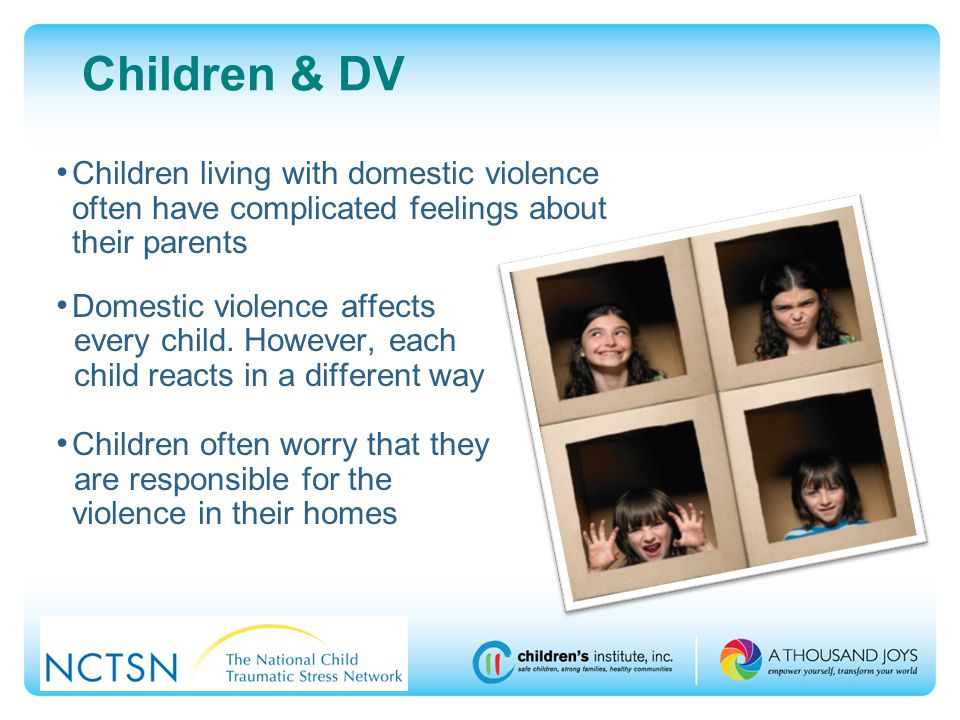 Children & DV Children living with domestic violence often have complicated feelings about their parents Domestic violence affects every child.