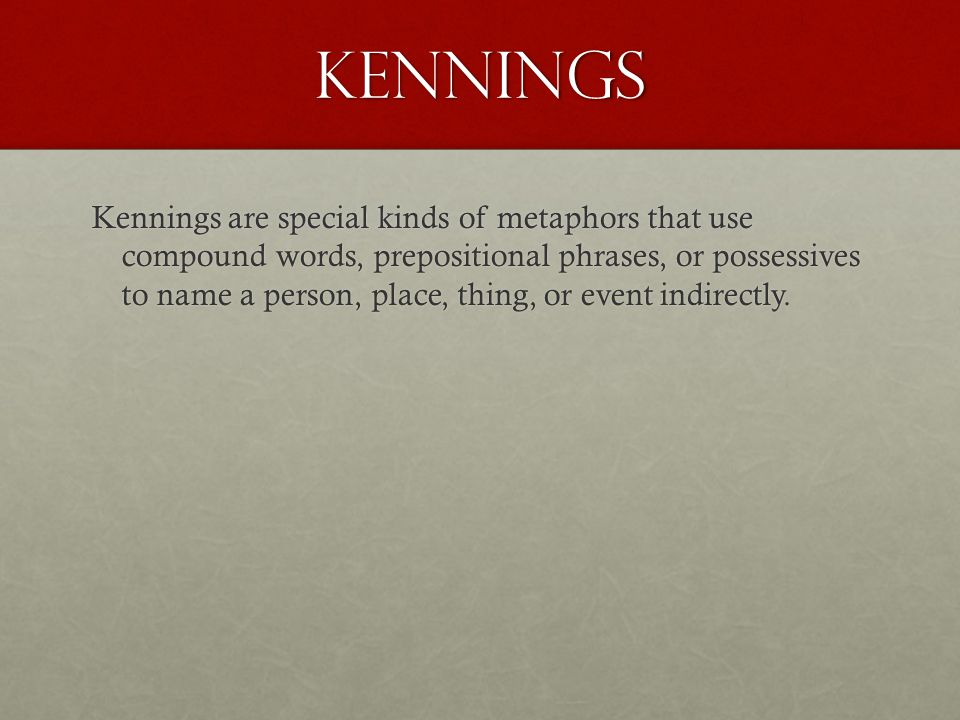 kennings Kennings are special kinds of metaphors that use compound words, prepositional phrases, or possessives to name a person, place, thing, or event indirectly.