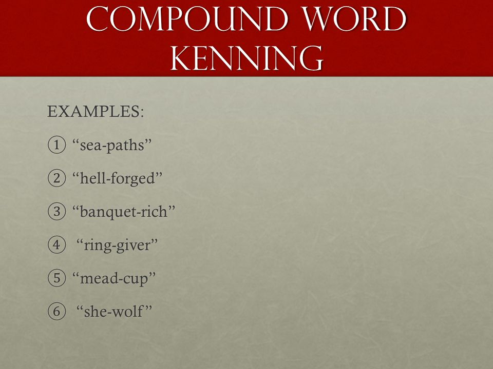 Compound word kenning EXAMPLES: ① sea-paths ② hell-forged ③ banquet-rich ④ ring-giver ⑤ mead-cup ⑥ she-wolf