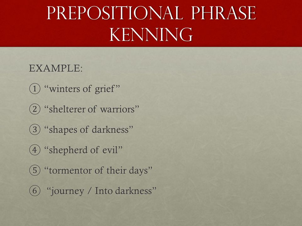 PREPOSITIONAL PHRASE KENnING EXAMPLE: ① winters of grief ② shelterer of warriors ③ shapes of darkness ④ shepherd of evil ⑤ tormentor of their days ⑥ journey / Into darkness