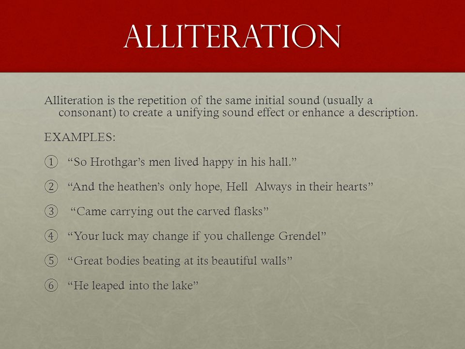 ALLITERATION Alliteration is the repetition of the same initial sound (usually a consonant) to create a unifying sound effect or enhance a description.