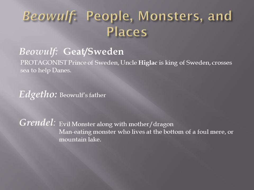 Beowulf: Geat/Sweden Edgetho: Grendel : PROTAGONIST Prince of Sweden, Uncle Higlac is king of Sweden, crosses sea to help Danes. Beowulf's father Evil