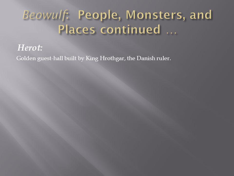 Hrothgar: Dane/Denmark King of the Danes, builder of Herot.