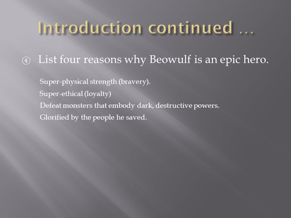 ④ List four reasons why Beowulf is an epic hero. Super-physical strength (bravery). Super-ethical (loyalty) Defeat monsters that embody dark, destruct
