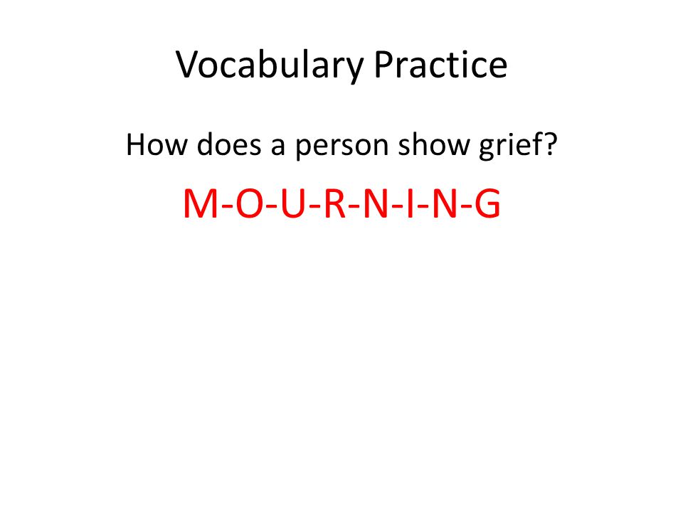 Vocabulary Practice How does a person show grief M-O-U-R-N-I-N-G