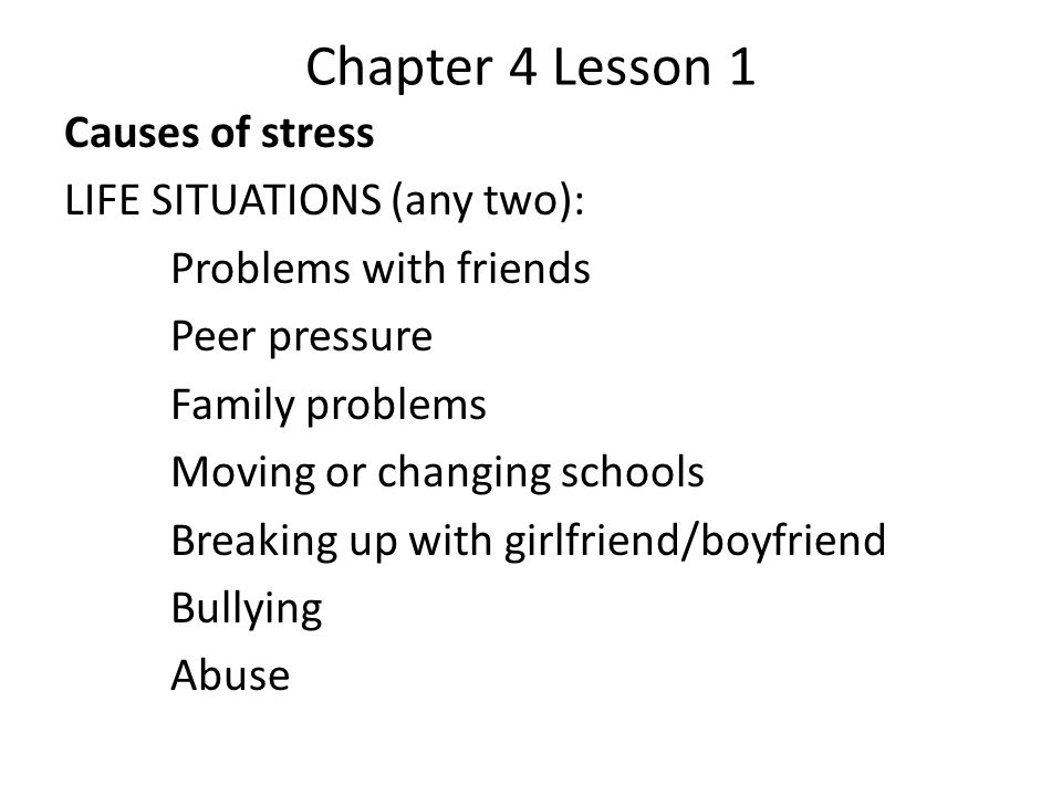 Chapter 4 Lesson 1 Causes of stress LIFE SITUATIONS (any two): Problems with friends Peer pressure Family problems Moving or changing schools Breaking up with girlfriend/boyfriend Bullying Abuse