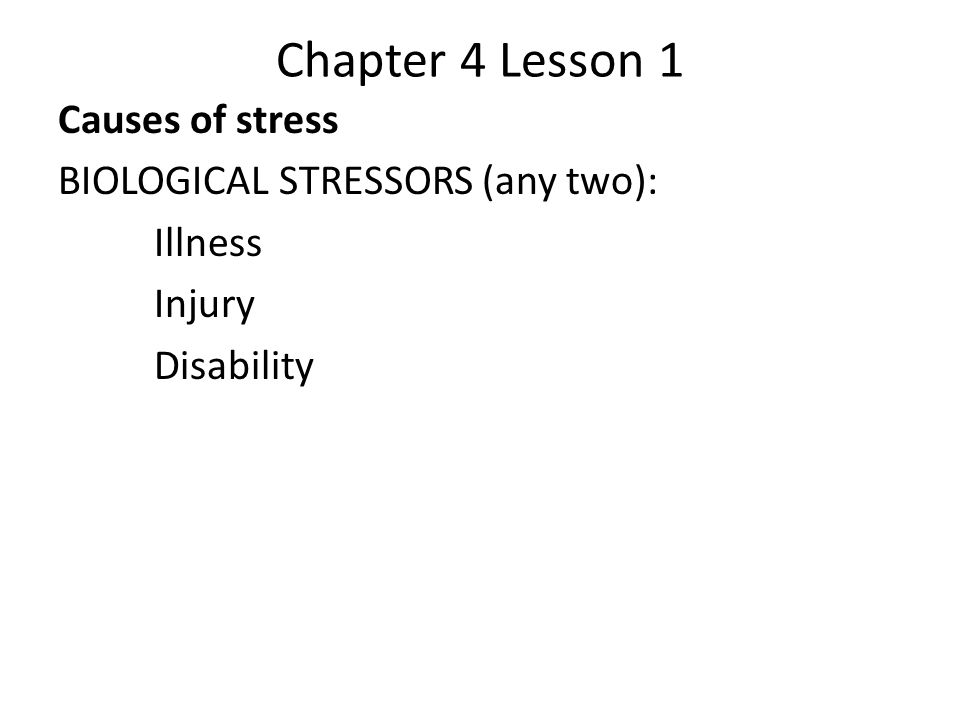 Chapter 4 Lesson 1 Causes of stress BIOLOGICAL STRESSORS (any two): Illness Injury Disability