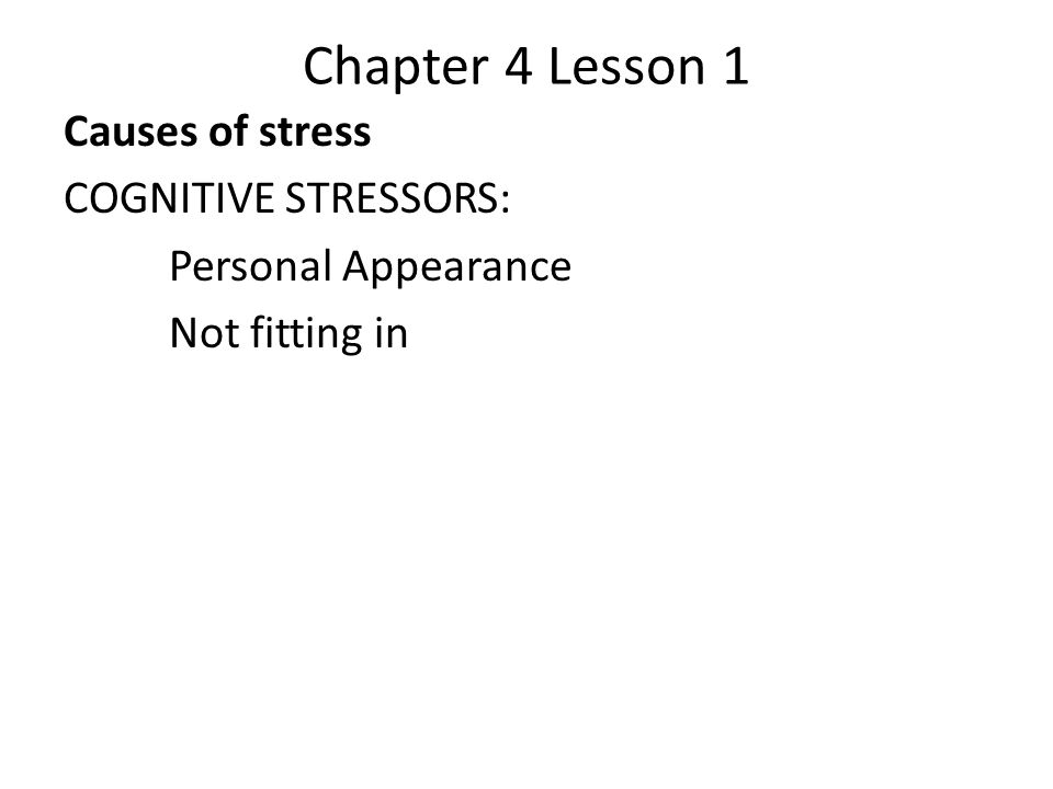 Chapter 4 Lesson 1 Causes of stress COGNITIVE STRESSORS: Personal Appearance Not fitting in