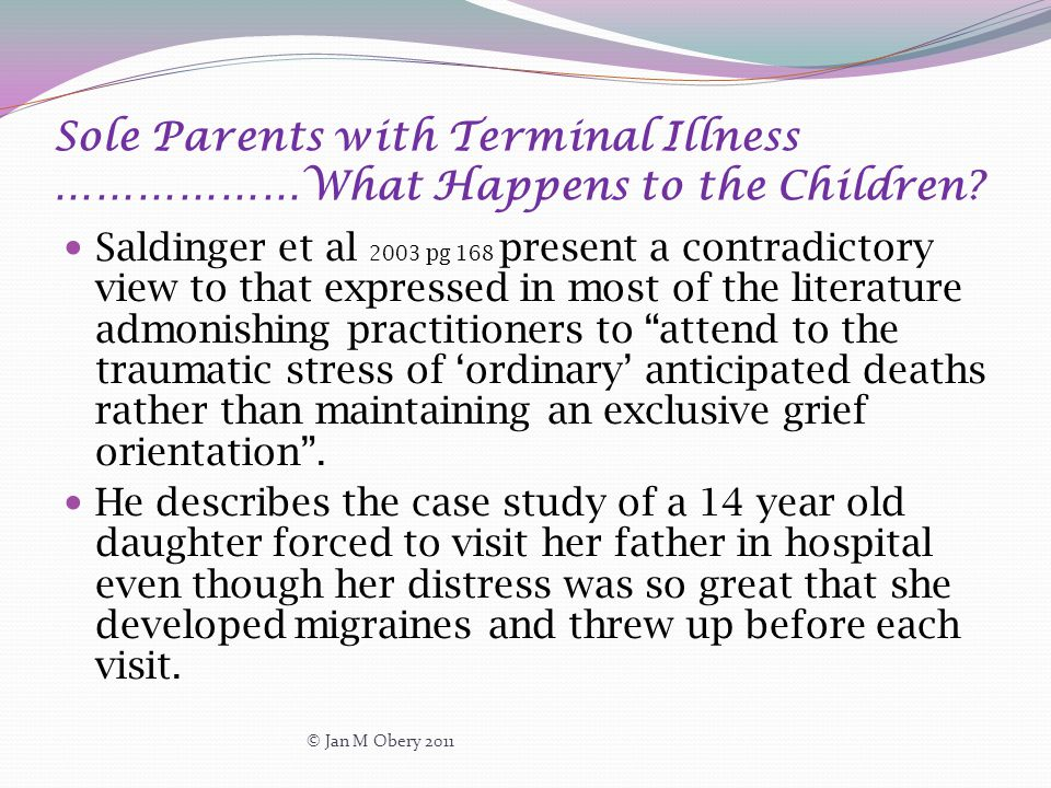 Sole Parents with Terminal Illness ………………What Happens to the Children? Saldinger et al 2003 pg 168 present a contradictory view to that expressed in m