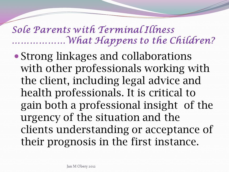 Sole Parents with Terminal Illness ………………What Happens to the Children? Strong linkages and collaborations with other professionals working with the cl