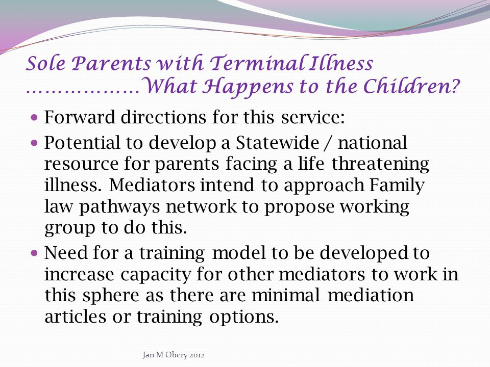 Sole Parents with Terminal Illness ………………What Happens to the Children? Forward directions for this service: Potential to develop a Statewide / nationa