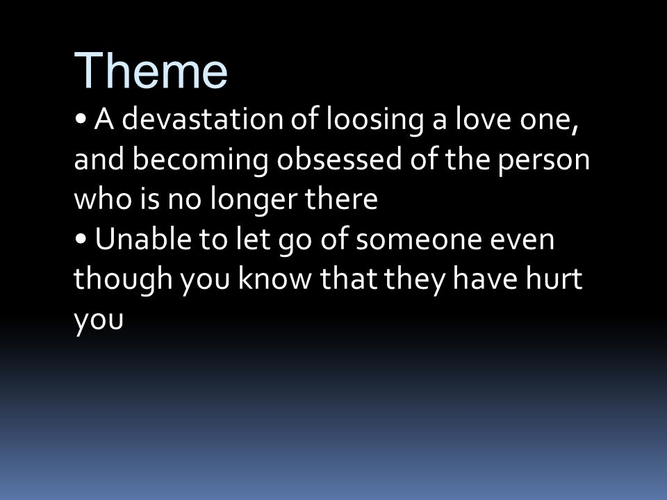 Theme A devastation of loosing a love one, and becoming obsessed of the person who is no longer there Unable to let go of someone even though you know that they have hurt you