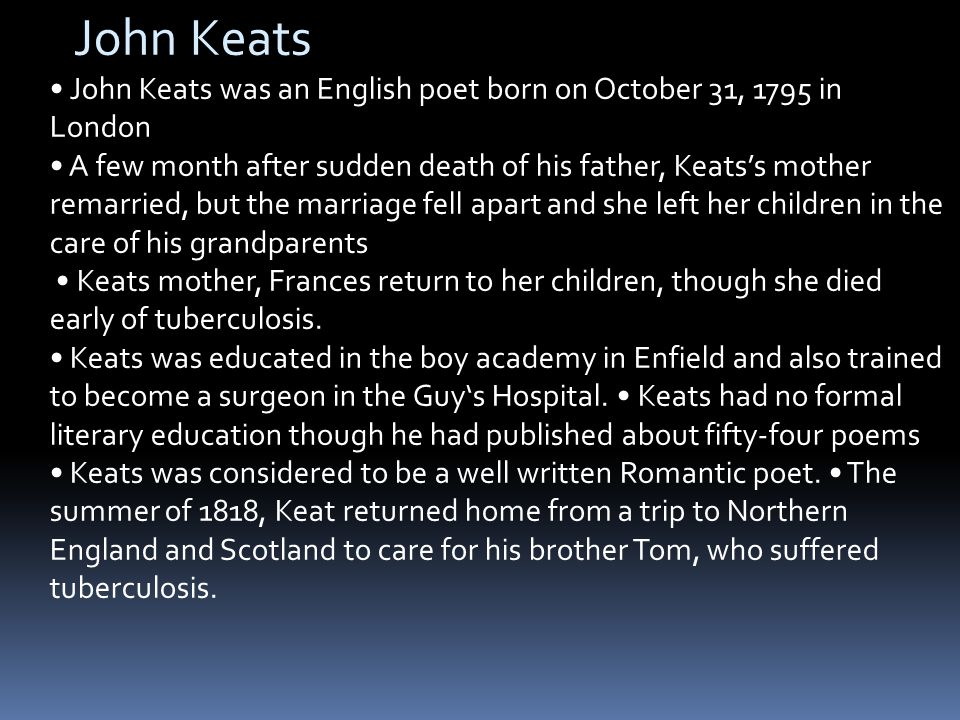 John Keats John Keats was an English poet born on October 31, 1795 in London A few month after sudden death of his father, Keats's mother remarried, but the marriage fell apart and she left her children in the care of his grandparents Keats mother, Frances return to her children, though she died early of tuberculosis.