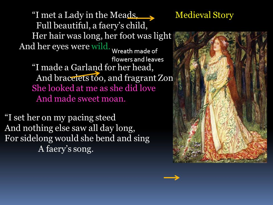 I met a Lady in the Meads, Medieval Story Full beautiful, a faery's child, Her hair was long, her foot was light And her eyes were wild.