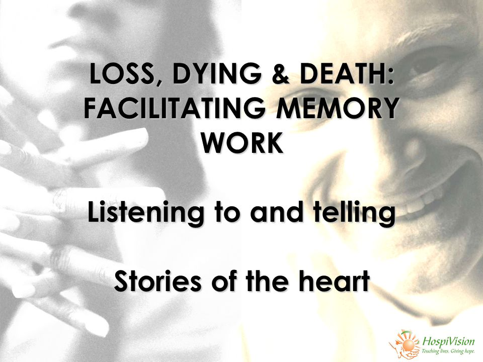 LOSS, DYING & DEATH: FACILITATING MEMORY WORK Listening to and telling Stories of the heart LOSS, DYING & DEATH: FACILITATING MEMORY WORK Listening to