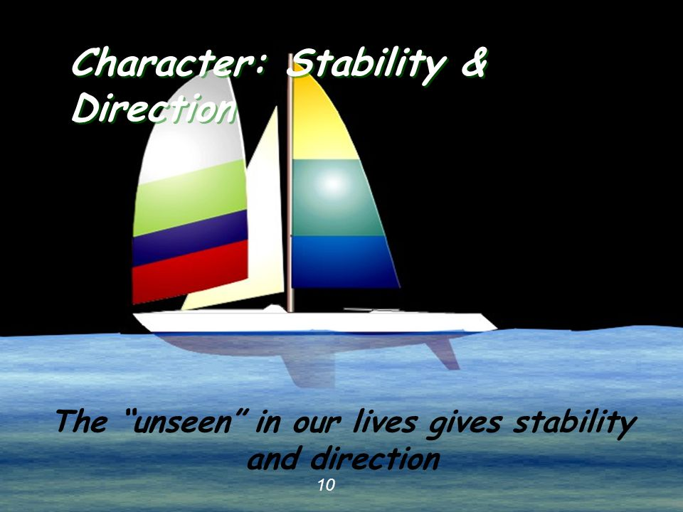 "10 Character: Stability & Direction 10 The ""unseen"" in our lives gives stability and direction"