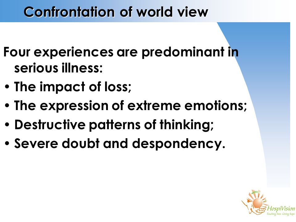 Confrontation of world view Four experiences are predominant in serious illness: The impact of loss; The expression of extreme emotions; Destructive p