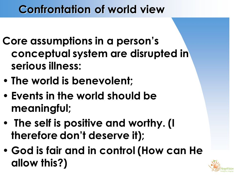 Confrontation of world view Core assumptions in a person's conceptual system are disrupted in serious illness: The world is benevolent; Events in the world should be meaningful; The self is positive and worthy.