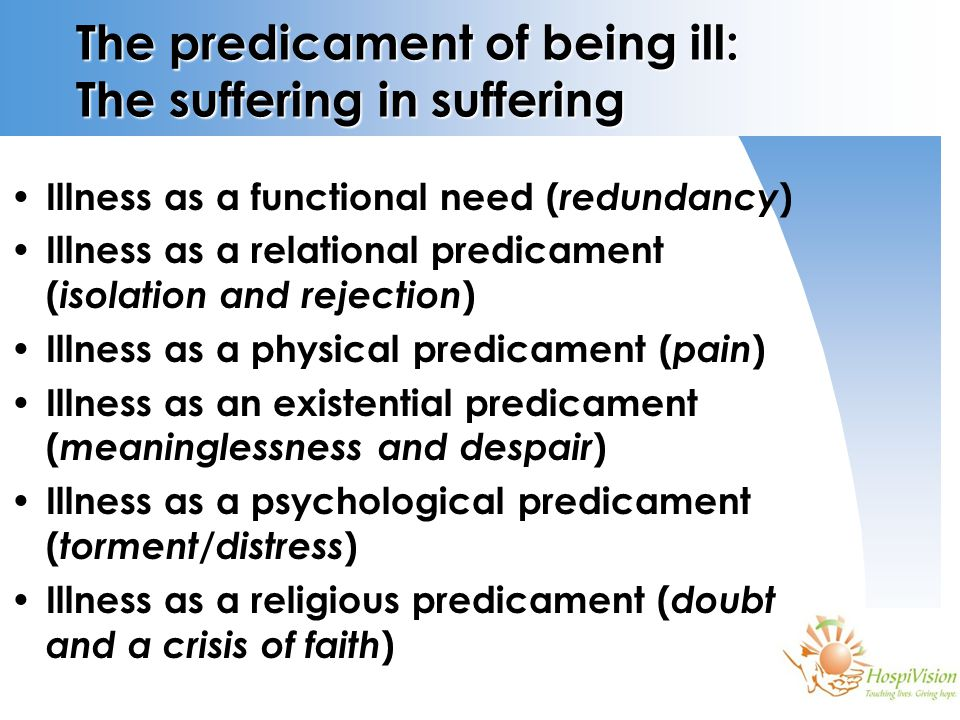 The predicament of being ill: The suffering in suffering Illness as a functional need ( redundancy ) Illness as a relational predicament ( isolation and rejection ) Illness as a physical predicament ( pain ) Illness as an existential predicament ( meaninglessness and despair ) Illness as a psychological predicament ( torment/distress ) Illness as a religious predicament ( doubt and a crisis of faith )