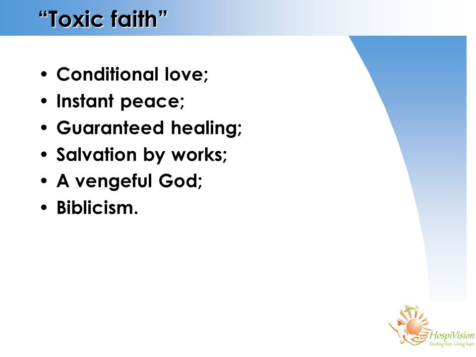 Toxic faith Conditional love; Instant peace; Guaranteed healing; Salvation by works; A vengeful God; Biblicism.