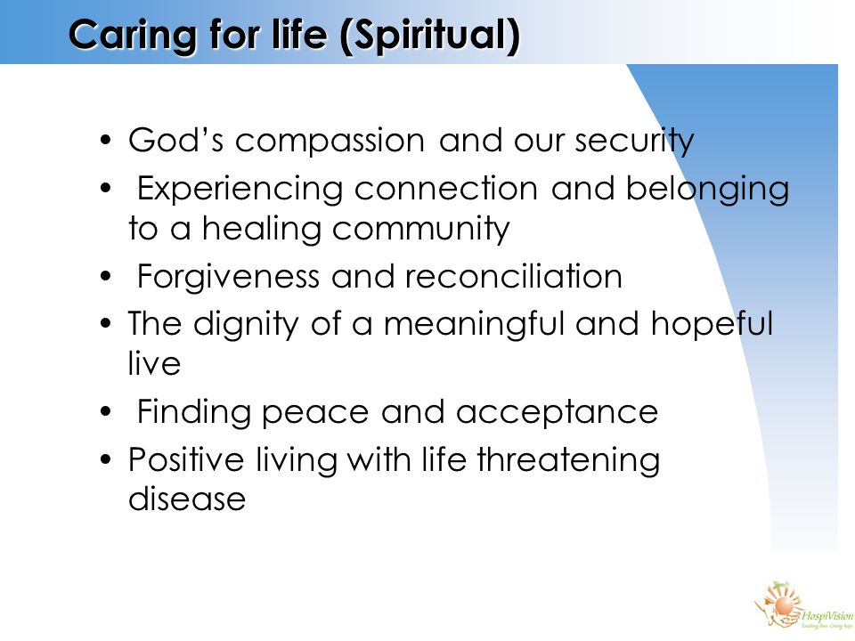 Caring for life (Spiritual) God's compassion and our security Experiencing connection and belonging to a healing community Forgiveness and reconciliation The dignity of a meaningful and hopeful live Finding peace and acceptance Positive living with life threatening disease