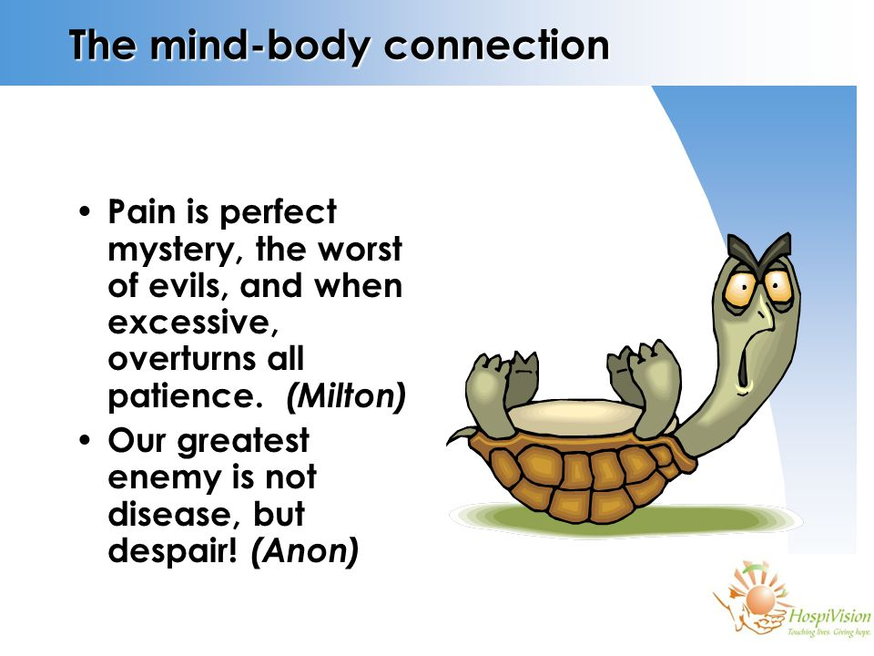 The mind-body connection Pain is perfect mystery, the worst of evils, and when excessive, overturns all patience. (Milton) Our greatest enemy is not d