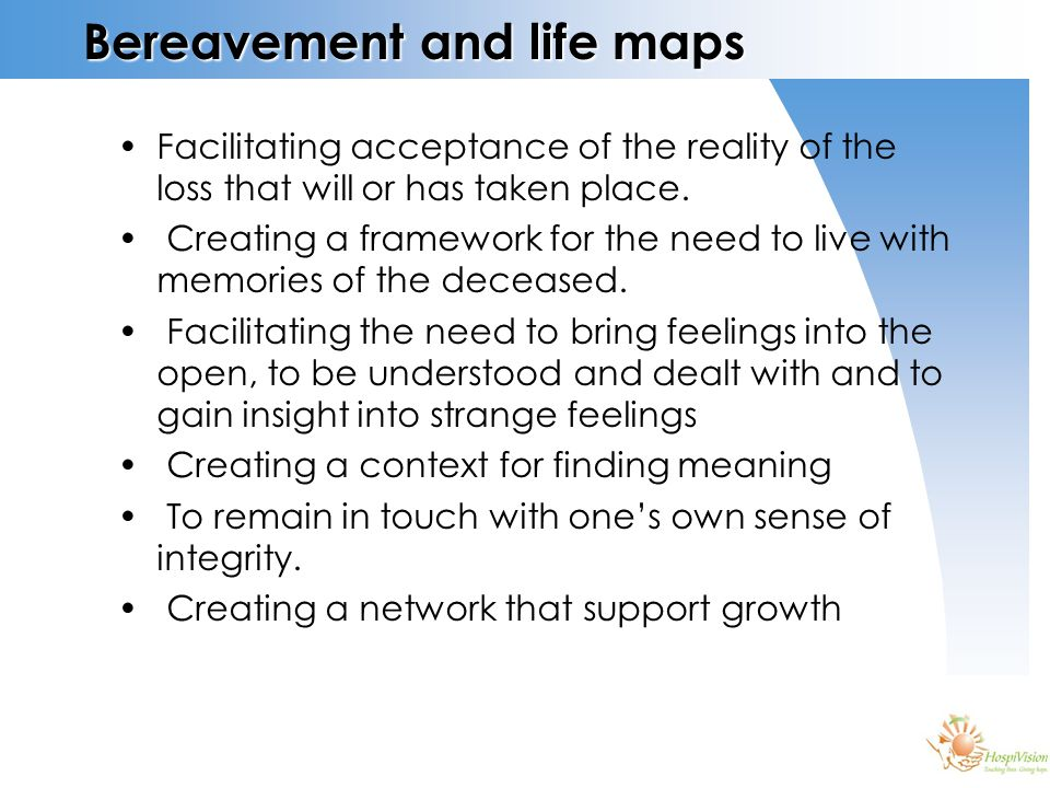 Bereavement and life maps Facilitating acceptance of the reality of the loss that will or has taken place.