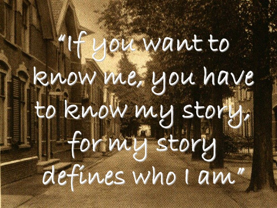 If you want to know me, you have to know my story, for my story defines who I am