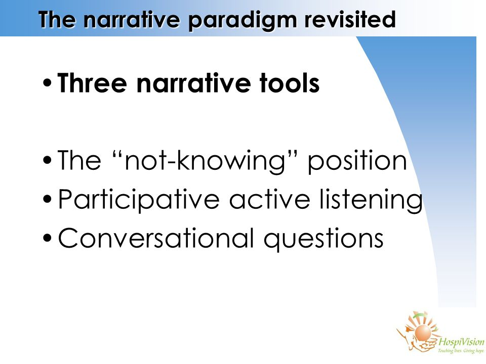 The narrative paradigm revisited Three narrative tools The not-knowing position Participative active listening Conversational questions