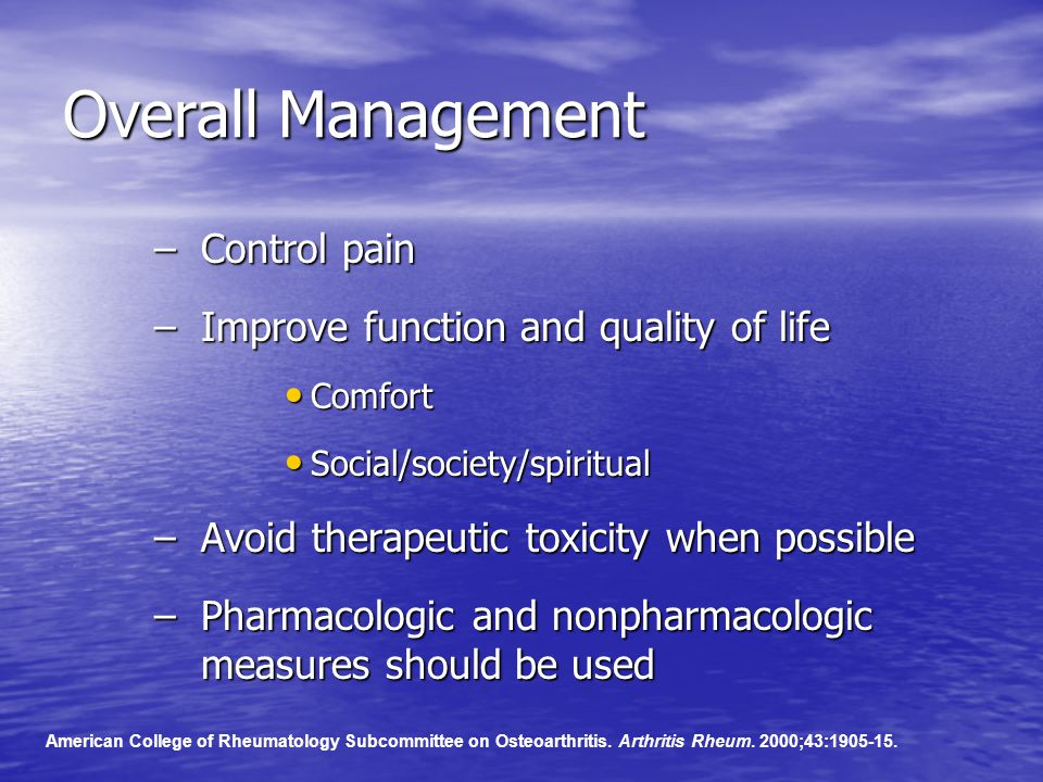 Overall Management –Control pain –Improve function and quality of life Comfort Comfort Social/society/spiritual Social/society/spiritual –Avoid therapeutic toxicity when possible –Pharmacologic and nonpharmacologic measures should be used American College of Rheumatology Subcommittee on Osteoarthritis.