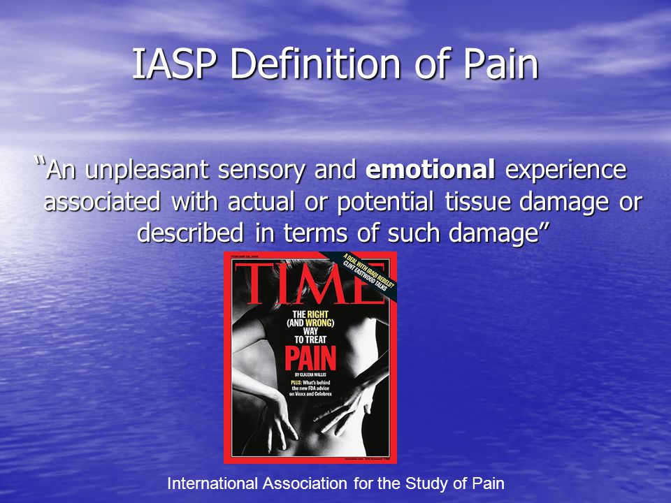 IASP Definition of Pain An unpleasant sensory and emotional experience associated with actual or potential tissue damage or described in terms of such damage International Association for the Study of Pain
