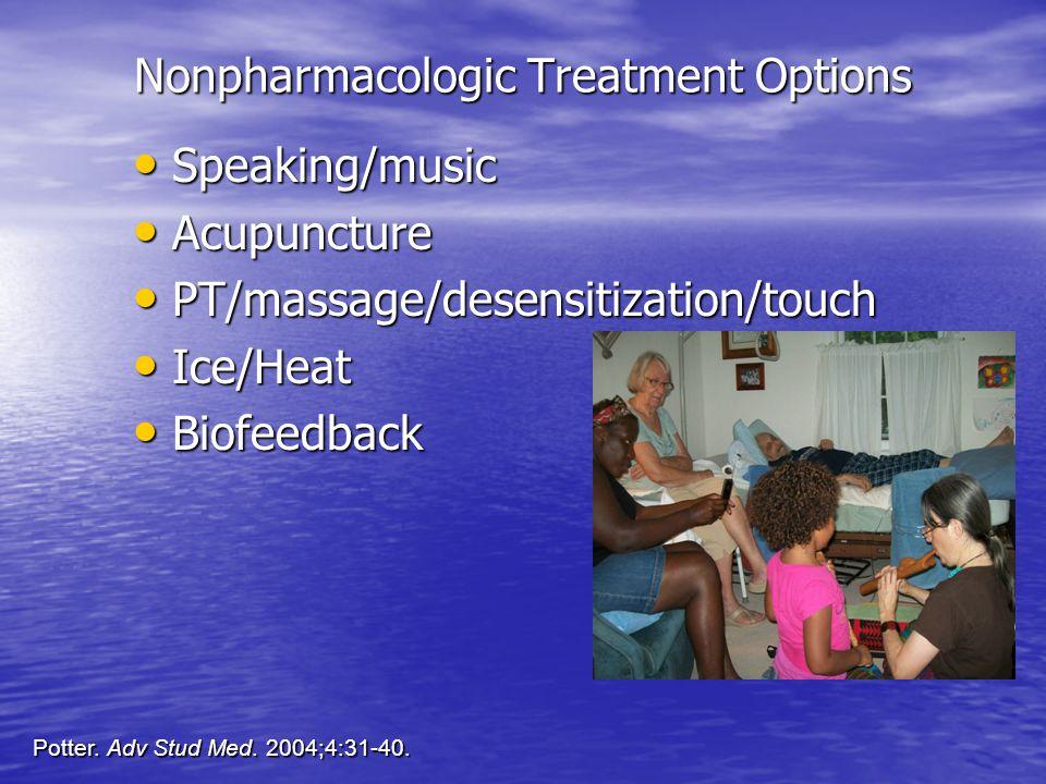 Nonpharmacologic Treatment Options Speaking/music Speaking/music Acupuncture Acupuncture PT/massage/desensitization/touch PT/massage/desensitization/touch Ice/Heat Ice/Heat Biofeedback Biofeedback Potter.