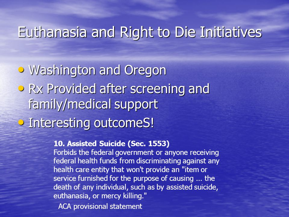 Euthanasia and Right to Die Initiatives Washington and Oregon Washington and Oregon Rx Provided after screening and family/medical support Rx Provided after screening and family/medical support Interesting outcomeS.