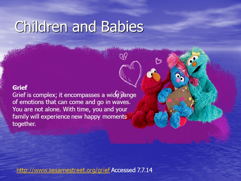 Children and Babies Grief Grief is complex; it encompasses a wide range of emotions that can come and go in waves.