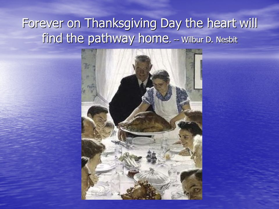Forever on Thanksgiving Day the heart will find the pathway home. -- Wilbur D. Nesbit